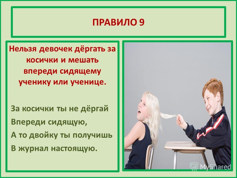 ПРАВИЛО 9 Нельзя девочек дёргать за косички и мешать впереди сидящему ученику или ученице. За косички ты не дёргай Впереди сидящую, А то двойку ты получишь В журнал настоящую.