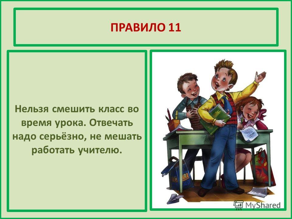 ПРАВИЛО 11 Нельзя смешить класс во время урока. Отвечать надо серьёзно, не мешать работать учителю.