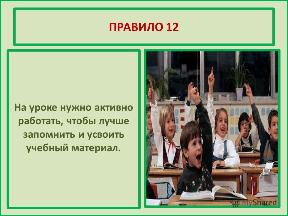 ПРАВИЛО 12 На уроке нужно активно работать, чтобы лучше запомнить и усвоить учебный материал.