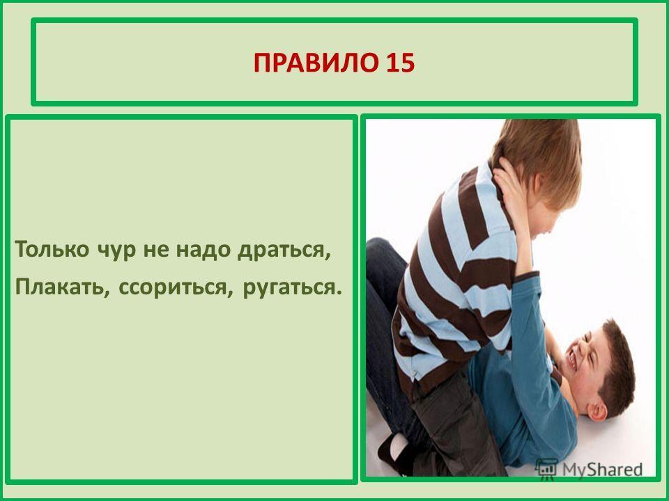 ПРАВИЛО 15 Только чур не надо драться, Плакать, ссориться, ругаться.