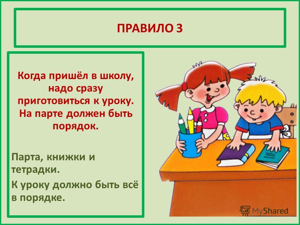 ПРАВИЛО 3 Когда пришёл в школу, надо сразу приготовиться к уроку. На парте должен быть порядок. Парта, книжки и тетрадки. К уроку должно быть всё в порядке.