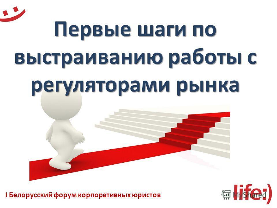 Первые шаги по выстраиванию работы с регуляторами рынка I Белорусский форум корпоративных юристов