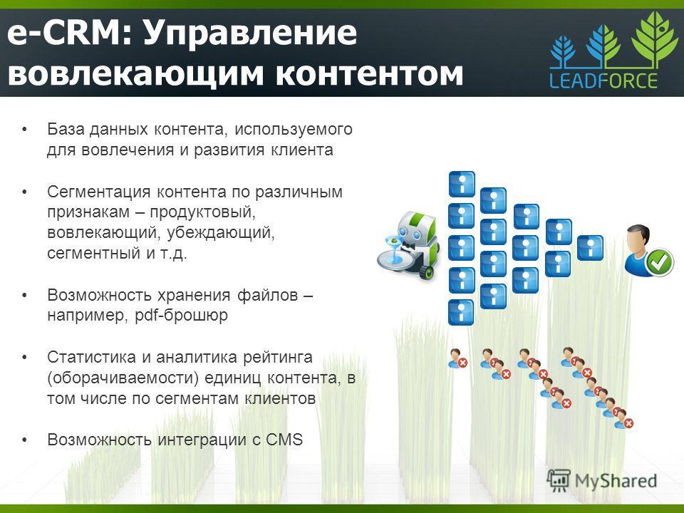 e-CRM: Управление вовлекающим контентом База данных контента, используемого для вовлечения и развития клиента Сегментация контента по различным признакам – продуктовый, вовлекающий, убеждающий, сегментный и т.д. Возможность хранения файлов – например