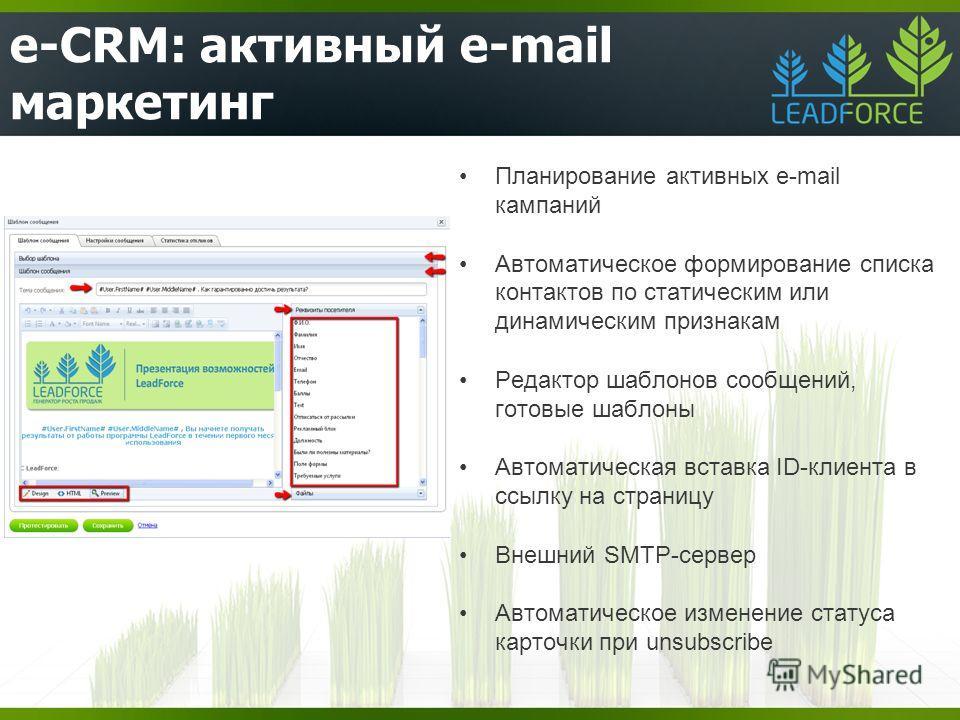 e-CRM: активный e-mail маркетинг Планирование активных e-mail кампаний Автоматическое формирование списка контактов по статическим или динамическим признакам Редактор шаблонов сообщений, готовые шаблоны Автоматическая вставка ID-клиента в ссылку на с