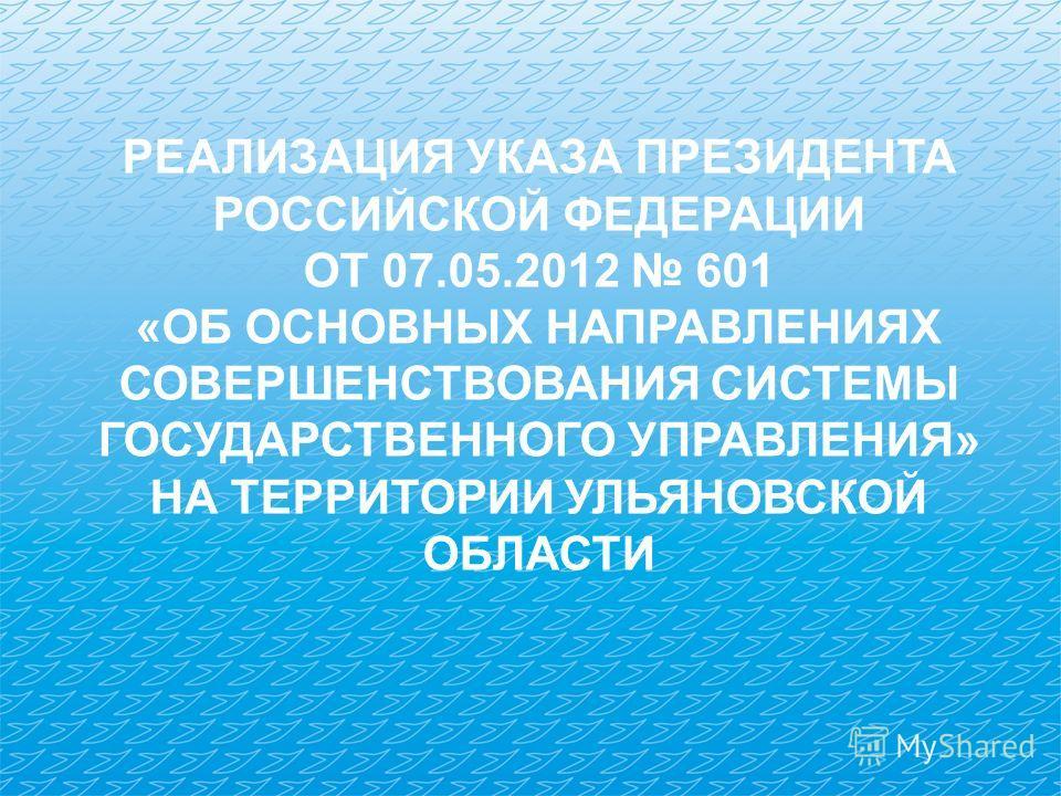 РЕАЛИЗАЦИЯ УКАЗА ПРЕЗИДЕНТА РОССИЙСКОЙ ФЕДЕРАЦИИ ОТ 07.05.2012 601 «ОБ ОСНОВНЫХ НАПРАВЛЕНИЯХ СОВЕРШЕНСТВОВАНИЯ СИСТЕМЫ ГОСУДАРСТВЕННОГО УПРАВЛЕНИЯ» НА ТЕРРИТОРИИ УЛЬЯНОВСКОЙ ОБЛАСТИ