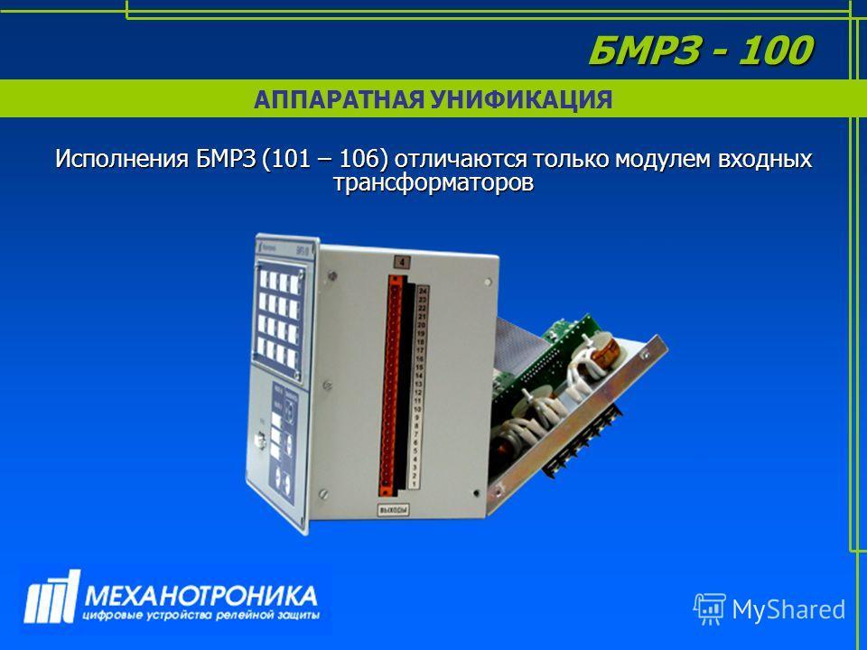 АППАРАТНАЯ УНИФИКАЦИЯ БМРЗ - 100 Исполнения БМРЗ (101 – 106) отличаются только модулем входных трансформаторов