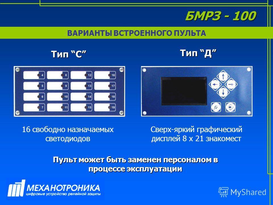 ВАРИАНТЫ ВСТРОЕННОГО ПУЛЬТА Тип С Тип Д 16 свободно назначаемых светодиодов Сверх-яркий графический дисплей 8 х 21 знакомест Пульт может быть заменен персоналом в процессе эксплуатации БМРЗ - 100