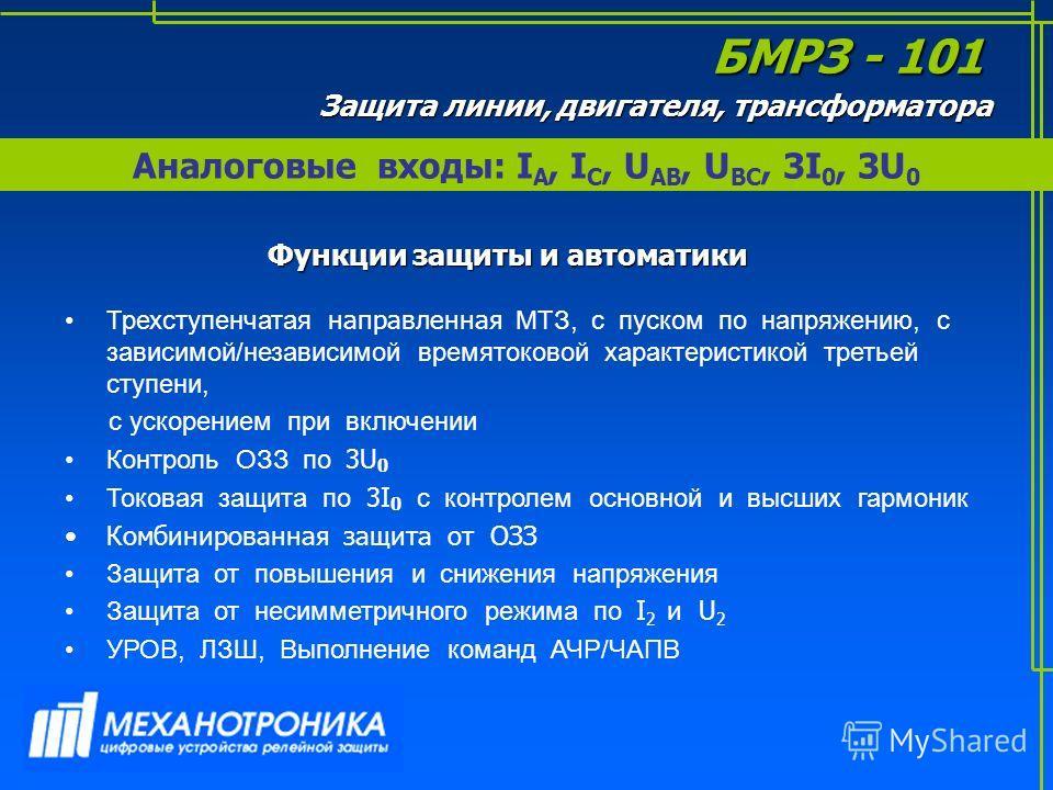 Аналоговые входы: I А, I С, U АВ, U ВС, 3I 0, 3U 0 БМРЗ - 101 Трехступенчатая направленная МТЗ, с пуском по напряжению, с зависимой/независимой времятоковой характеристикой третьей ступени, с ускорением при включении Контроль ОЗЗ по 3U 0 Токовая защи