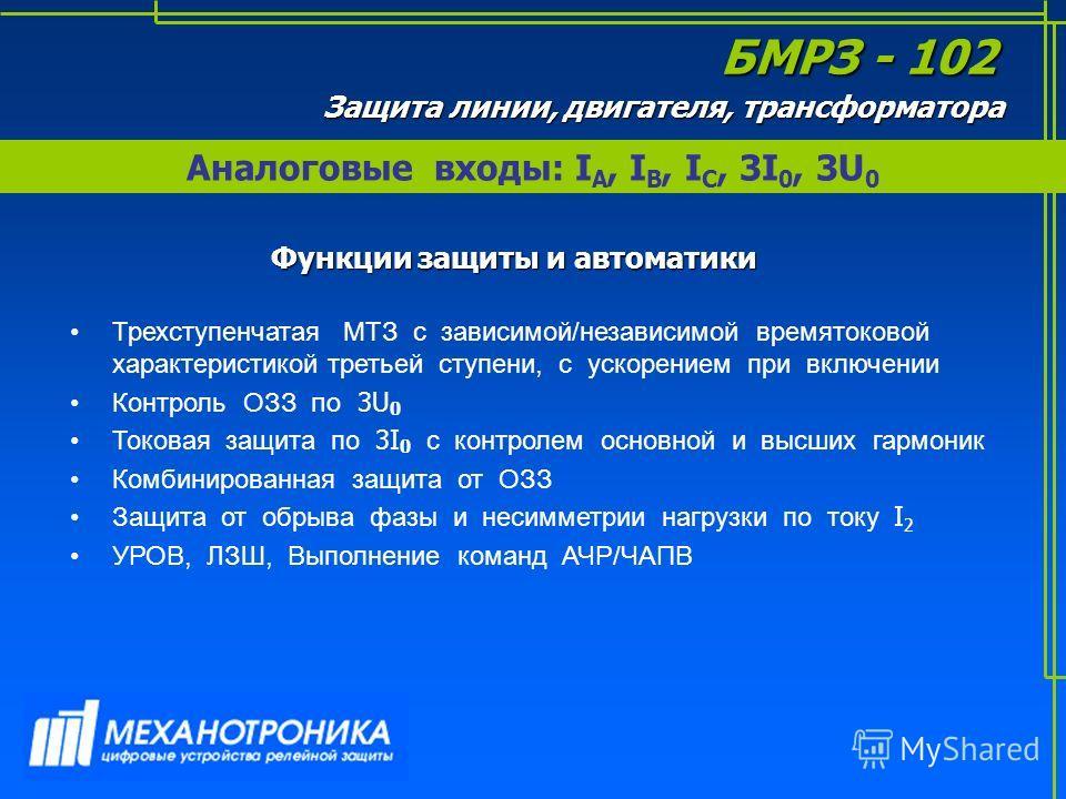 Аналоговые входы: I А, I B, I C, 3I 0, 3U 0 БМРЗ - 102 Защита линии, двигателя, трансформатора Функции защиты и автоматики Трехступенчатая МТЗ с зависимой/независимой времятоковой характеристикой третьей ступени, с ускорением при включении Контроль О