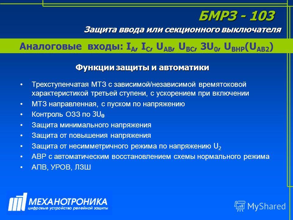 Аналоговые входы: I А, I С, U АВ, U ВС, 3U 0, U ВНР (U AB2 ) БМРЗ - 103 Защита ввода или секционного выключателя Функции защиты и автоматики Трехступенчатая МТЗ с зависимой/независимой времятоковой характеристикой третьей ступени, с ускорением при вк