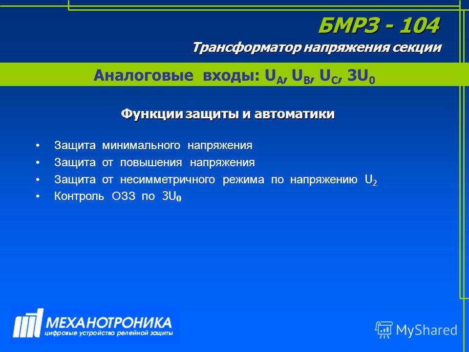 Аналоговые входы: U А, U В, U С, 3U 0 БМРЗ - 104 Трансформатор напряжения секции Функции защиты и автоматики Защита минимального напряжения Защита от повышения напряжения Защита от несимметричного режима по напряжению U 2 Контроль ОЗЗ по 3U 0