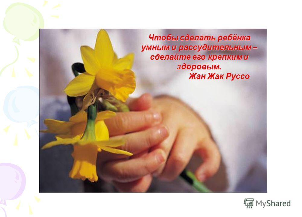 Чтобы сделать ребёнка умным и рассудительным – сделайте его крепким и здоровым. Жан Жак Руссо Жан Жак Руссо