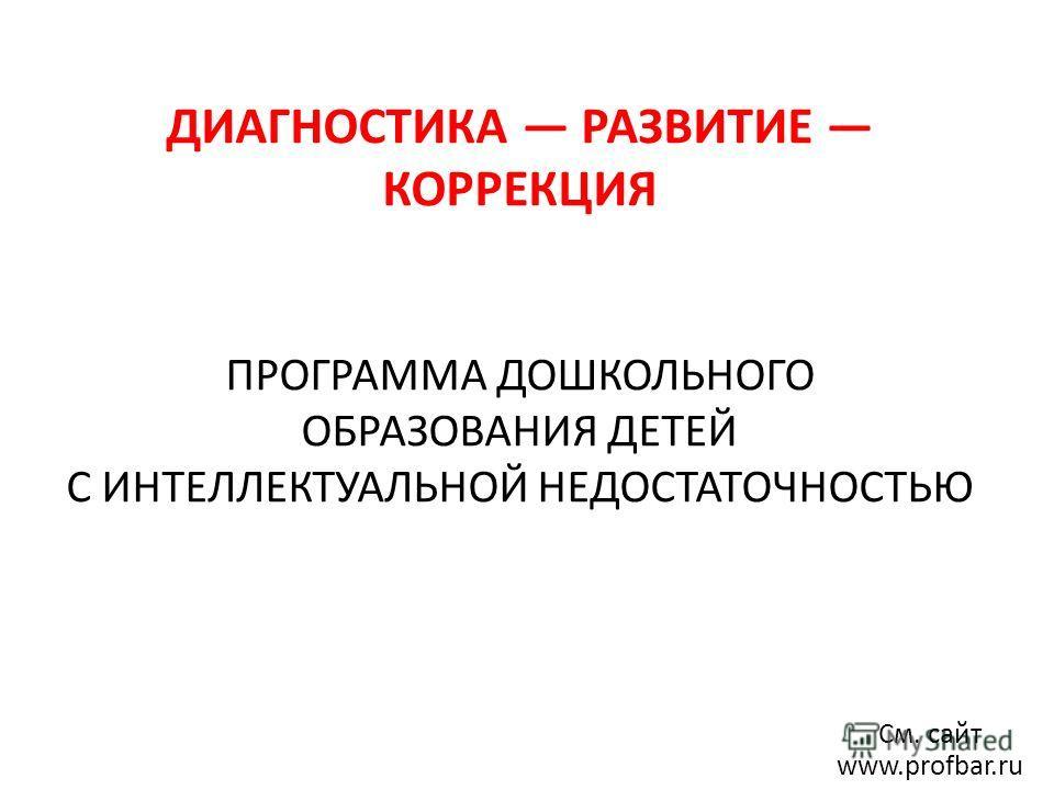 ДИАГНОСТИКА РАЗВИТИЕ КОРРЕКЦИЯ ПРОГРАММА ДОШКОЛЬНОГО ОБРАЗОВАНИЯ ДЕТЕЙ С ИНТЕЛЛЕКТУАЛЬНОЙ НЕДОСТАТОЧНОСТЬЮ См. сайт www.profbar.ru