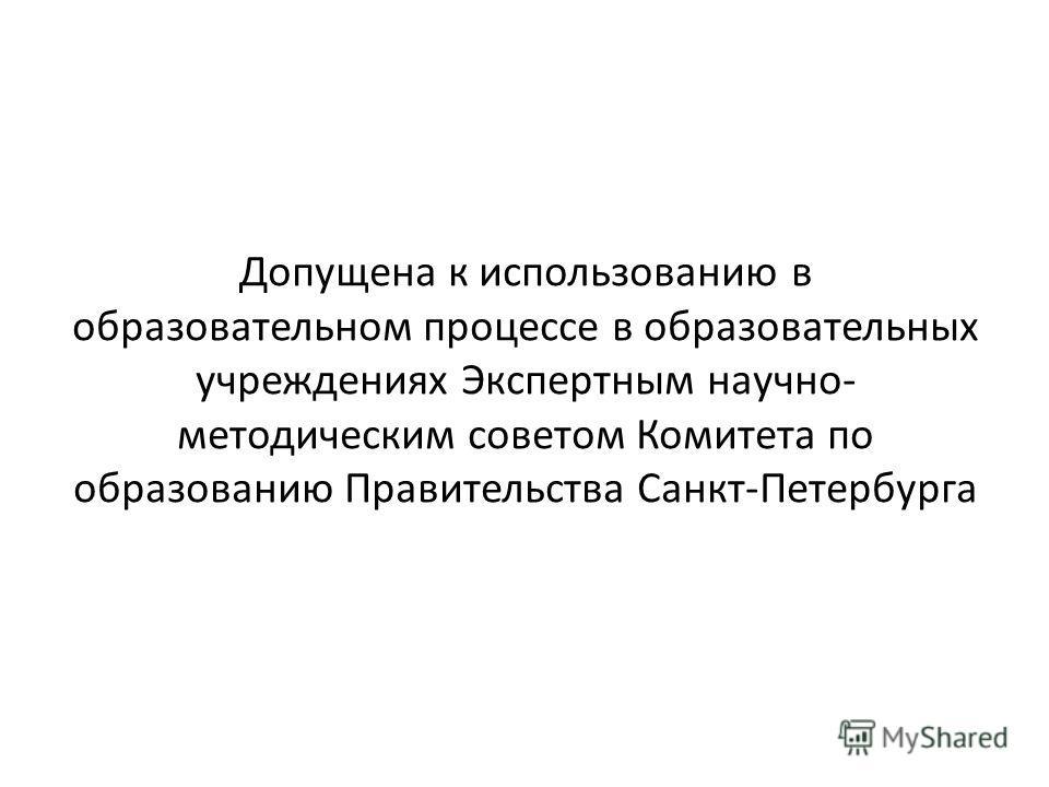 Допущена к использованию в образовательном процессе в образовательных учреждениях Экспертным научно- методическим советом Комитета по образованию Правительства Санкт-Петербурга