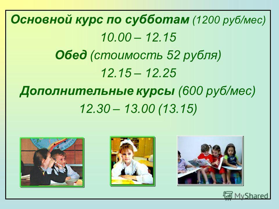 Основной курс по субботам (1200 руб/мес) 10.00 – 12.15 Обед (стоимость 52 рубля) 12.15 – 12.25 Дополнительные курсы (600 руб/мес) 12.30 – 13.00 (13.15)