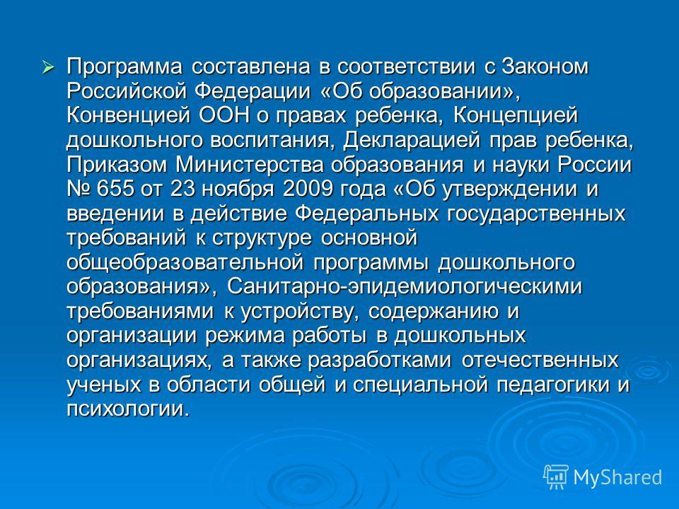 Программа составлена в соответствии с Законом Российской Федерации «Об образовании», Конвенцией ООН о правах ребенка, Концепцией дошкольного воспитания, Декларацией прав ребенка, Приказом Министерства образования и науки России 655 от 23 ноября 2009
