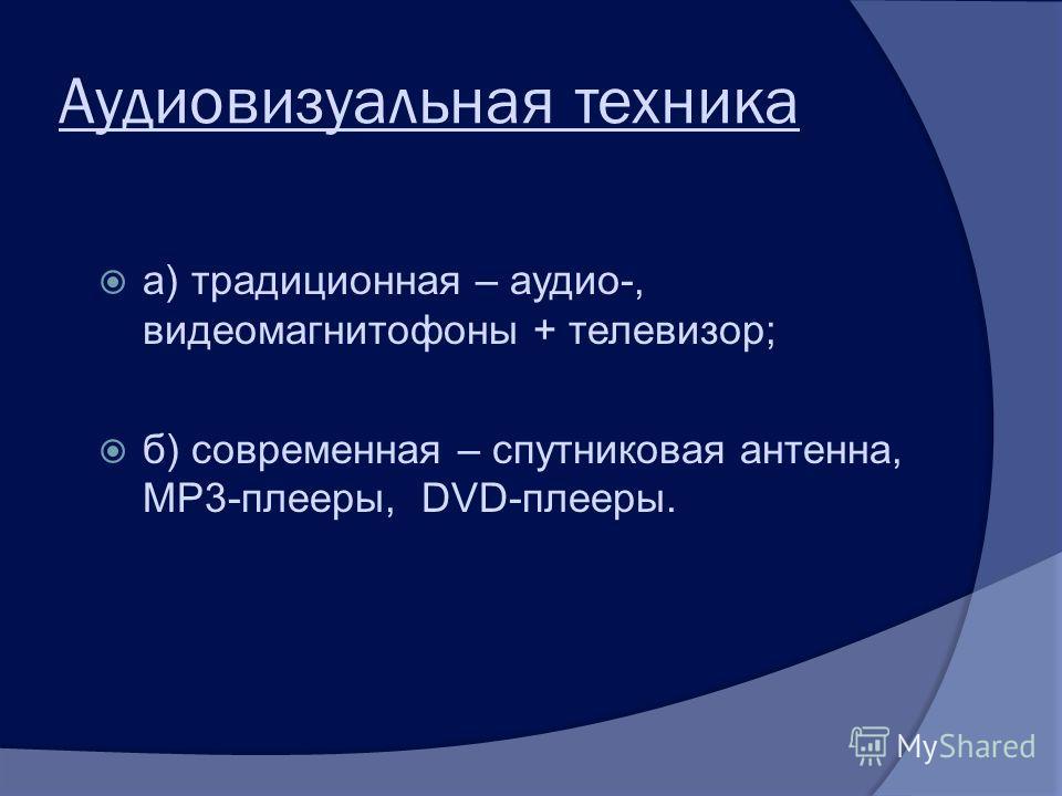 Аудиовизуальная техника а) традиционная – аудио-, видеомагнитофоны + телевизор; б) современная – спутниковая антенна, МР3-плееры, DVD-плееры.