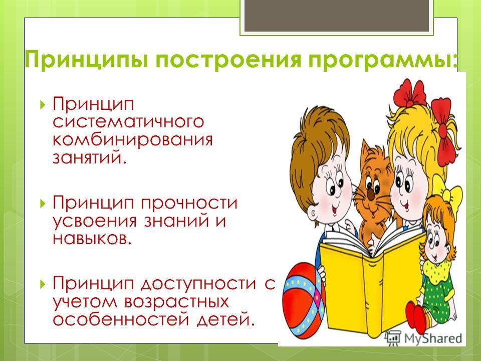 Принципы построения программы: Принцип систематичного комбинирования занятий. Принцип прочности усвоения знаний и навыков. Принцип доступности с учетом возрастных особенностей детей.
