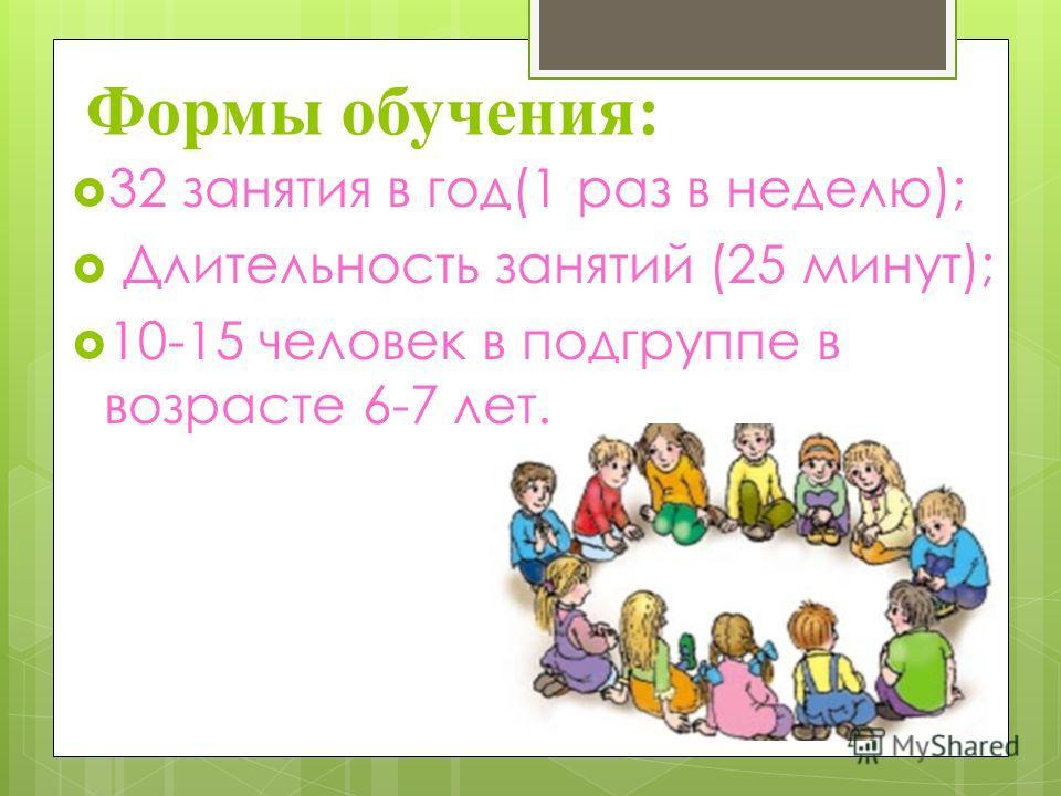 Формы обучения: 32 занятия в год(1 раз в неделю); Длительность занятий (25 минут); 10-15 человек в подгруппе в возрасте 6-7 лет.