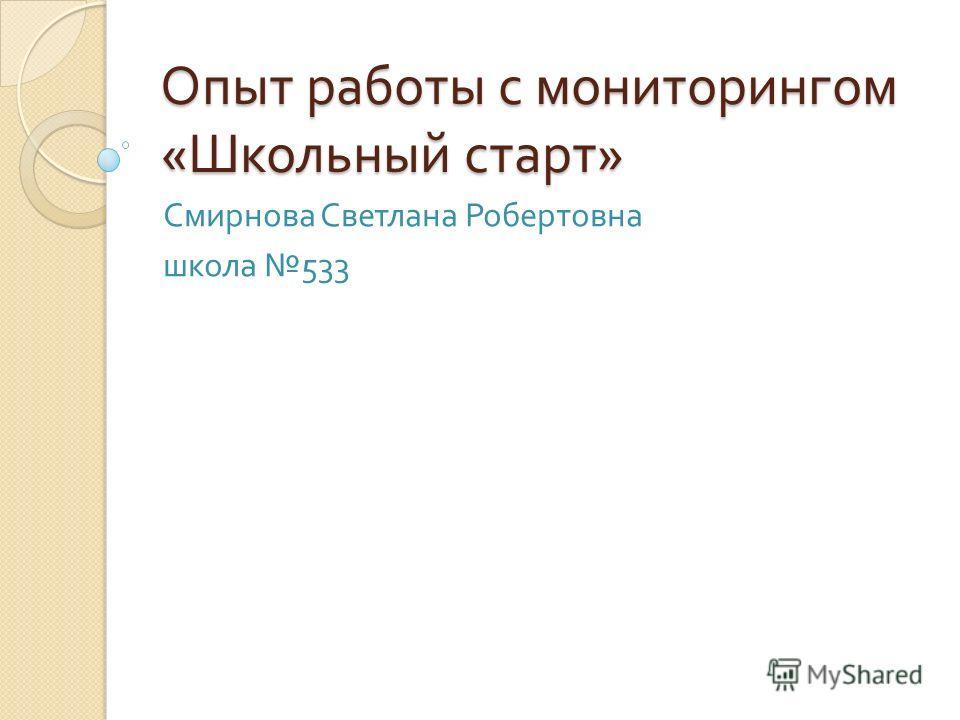Опыт работы с мониторингом « Школьный старт » Смирнова Светлана Робертовна школа 533