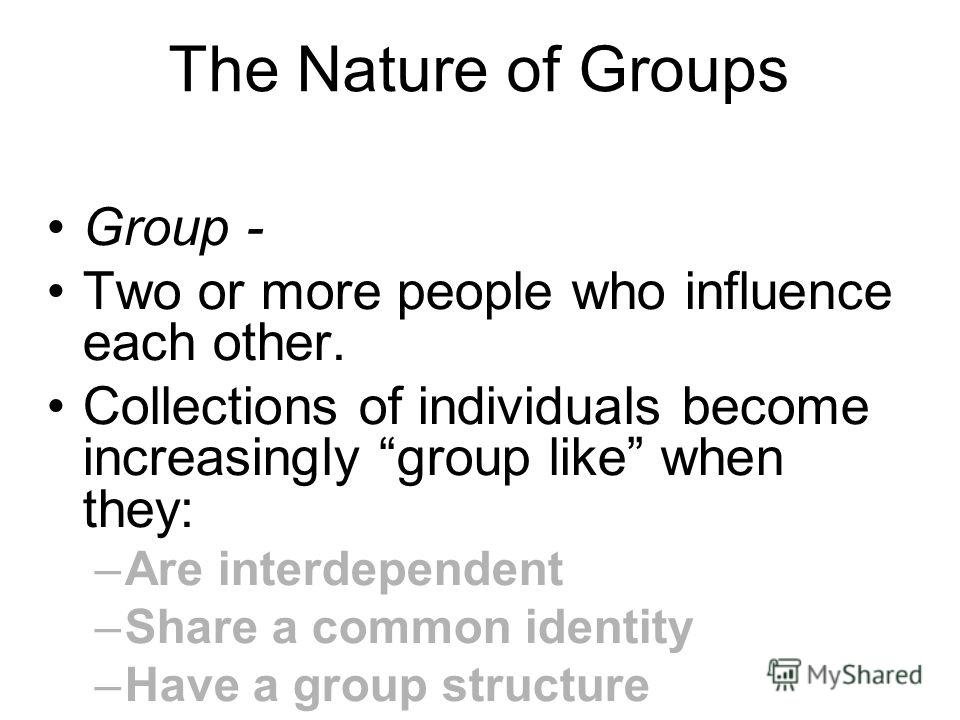 The Nature of Groups Group - Two or more people who influence each other. Collections of individuals become increasingly group like when they: –Are interdependent –Share a common identity –Have a group structure