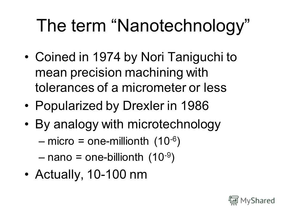 The term Nanotechnology Coined in 1974 by Nori Taniguchi to mean precision machining with tolerances of a micrometer or less Popularized by Drexler in 1986 By analogy with microtechnology –micro = one-millionth (10 -6 ) –nano = one-billionth (10 -9 )