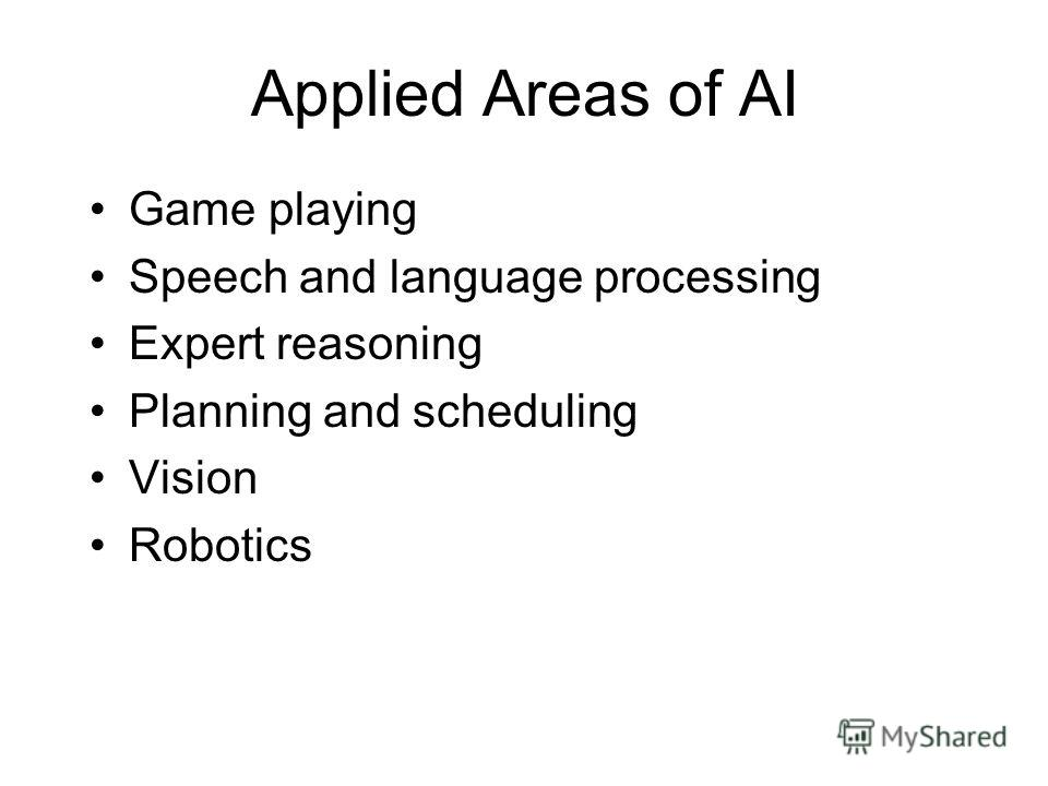 Applied Areas of AI Game playing Speech and language processing Expert reasoning Planning and scheduling Vision Robotics
