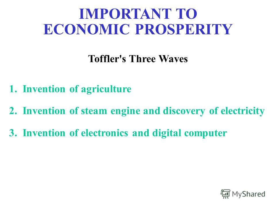 IMPORTANT TO ECONOMIC PROSPERITY Toffler's Three Waves 1. Invention of agriculture 2. Invention of steam engine and discovery of electricity 3. Invention of electronics and digital computer