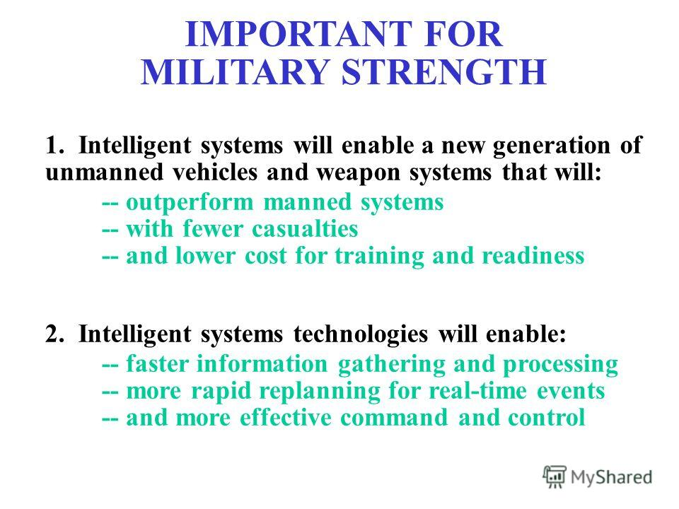 IMPORTANT FOR MILITARY STRENGTH 1. Intelligent systems will enable a new generation of unmanned vehicles and weapon systems that will: 2. Intelligent systems technologies will enable: -- outperform manned systems -- with fewer casualties -- and lower