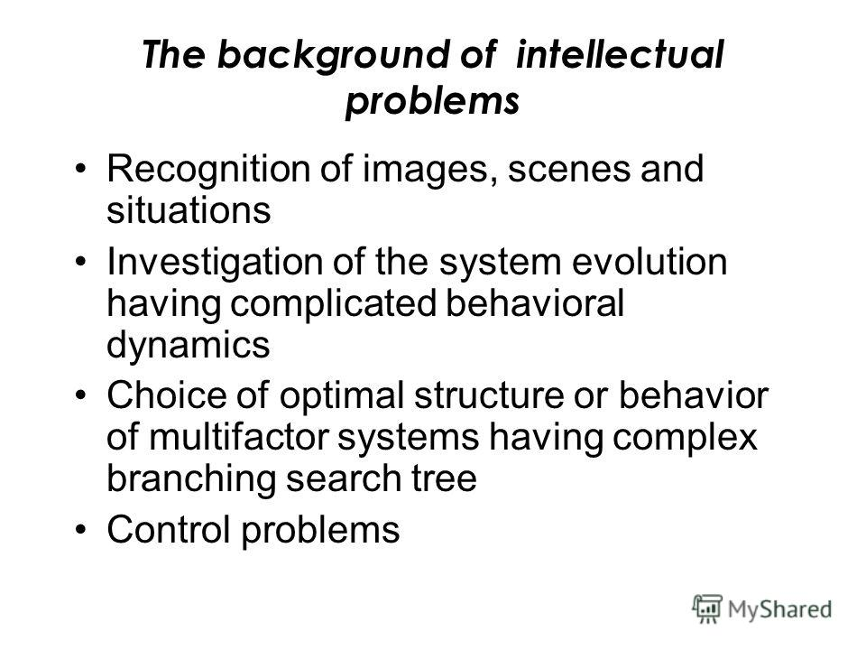 The background of intellectual problems Recognition of images, scenes and situations Investigation of the system evolution having complicated behavioral dynamics Choice of optimal structure or behavior of multifactor systems having complex branching