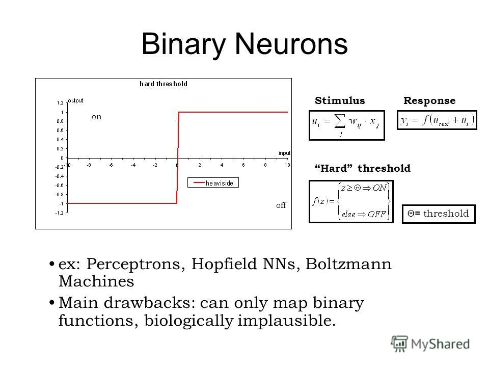 Binary Neurons Hard threshold = threshold ex: Perceptrons, Hopfield NNs, Boltzmann Machines Main drawbacks: can only map binary functions, biologically implausible. off on StimulusResponse