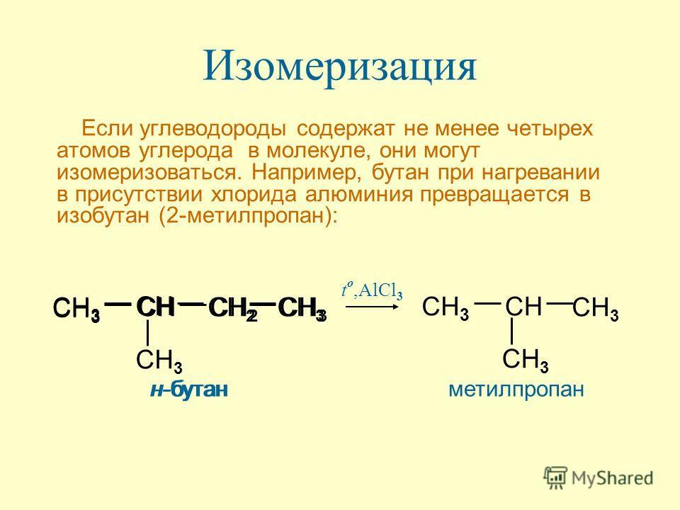 Изомеризация Если углеводороды содержат не менее четырех атомов углерода в молекуле, они могут изомеризоваться. Например, бутан при нагревании в присутствии хлорида алюминия превращается в изобутан (2-метилпропан): CH 3 CH CH 2 t o,AlCl 3 н-бутан CH