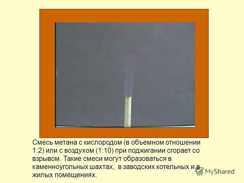 Смесь метана с кислородом (в объемном отношении 1:2) или с воздухом (1:10) при поджигании сгорает со взрывом. Такие смеси могут образоваться в каменноугольных шахтах, в заводских котельных и в жилых помещениях.