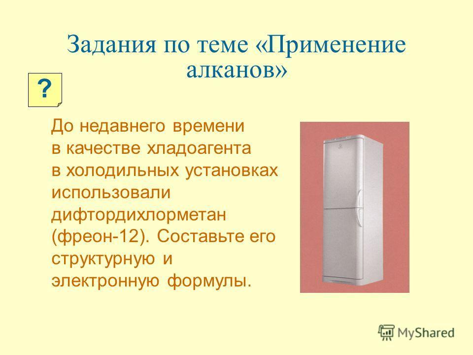 Задания по теме «Применение алканов» До недавнего времени в качестве хладоагента в холодильных установках использовали дифтордихлорметан (фреон-12). Составьте его структурную и электронную формулы. ?
