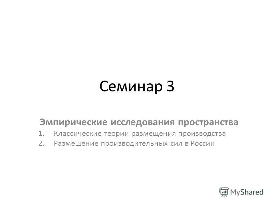 Семинар 3 Эмпирические исследования пространства 1. Классические теории размещения производства 2. Размещение производительных сил в России