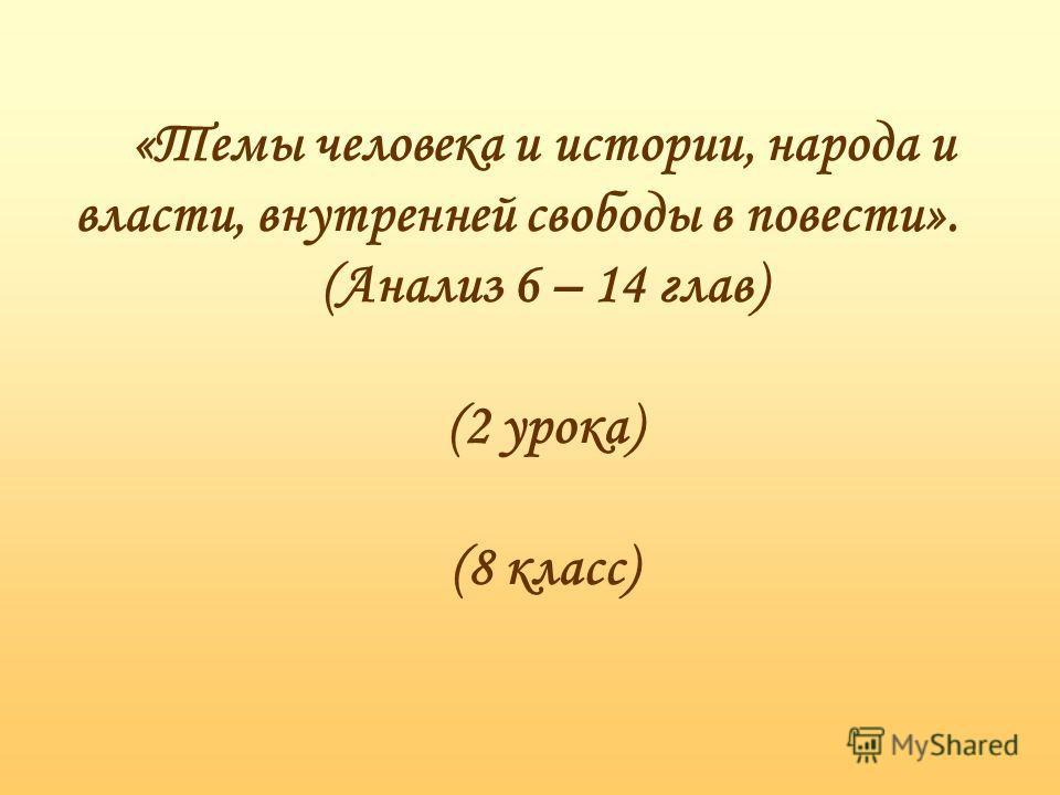 «Темы человека и истории, народа и власти, внутренней свободы в повести». (Анализ 6 – 14 глав) (2 урока) (8 класс)