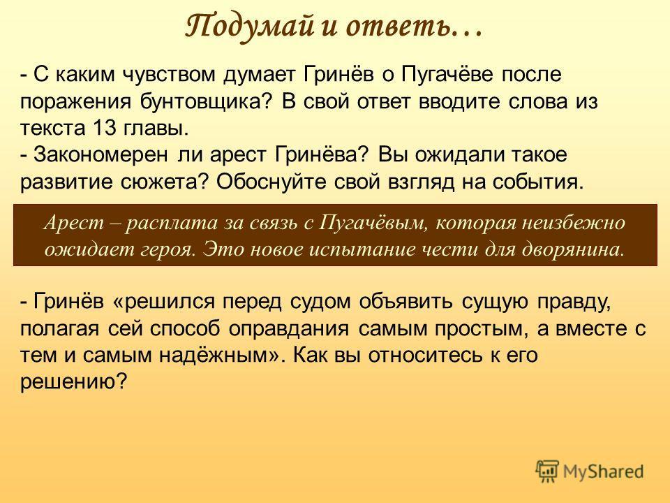 Подумай и ответь… - С каким чувством думает Гринёв о Пугачёве после поражения бунтовщика? В свой ответ вводите слова из текста 13 главы. - Закономерен ли арест Гринёва? Вы ожидали такое развитие сюжета? Обоснуйте свой взгляд на события. Арест – распл