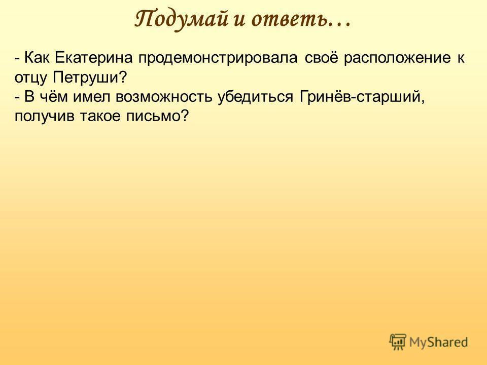 Подумай и ответь… - Как Екатерина продемонстрировала своё расположение к отцу Петруши? - В чём имел возможность убедиться Гринёв-старший, получив такое письмо?
