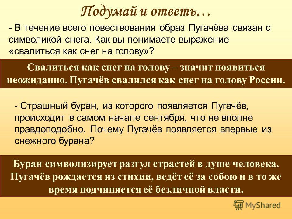 Подумай и ответь… - В течение всего повествования образ Пугачёва связан с символикой снега. Как вы понимаете выражение «свалиться как снег на голову»? Свалиться как снег на голову – значит появиться неожиданно. Пугачёв свалился как снег на голову Рос