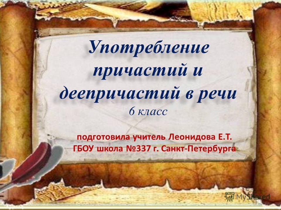 Употребление причастий и деепричастий в речи 6 класс подготовила учитель Леонидова Е.Т. ГБОУ школа 337 г. Санкт-Петербурга