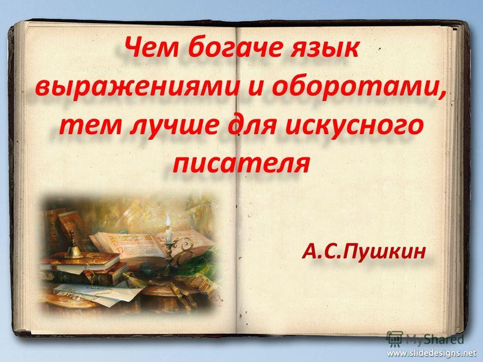 Чем богаче язык выражениями и оборотами, тем лучше для искусного писателя А.С.Пушкин