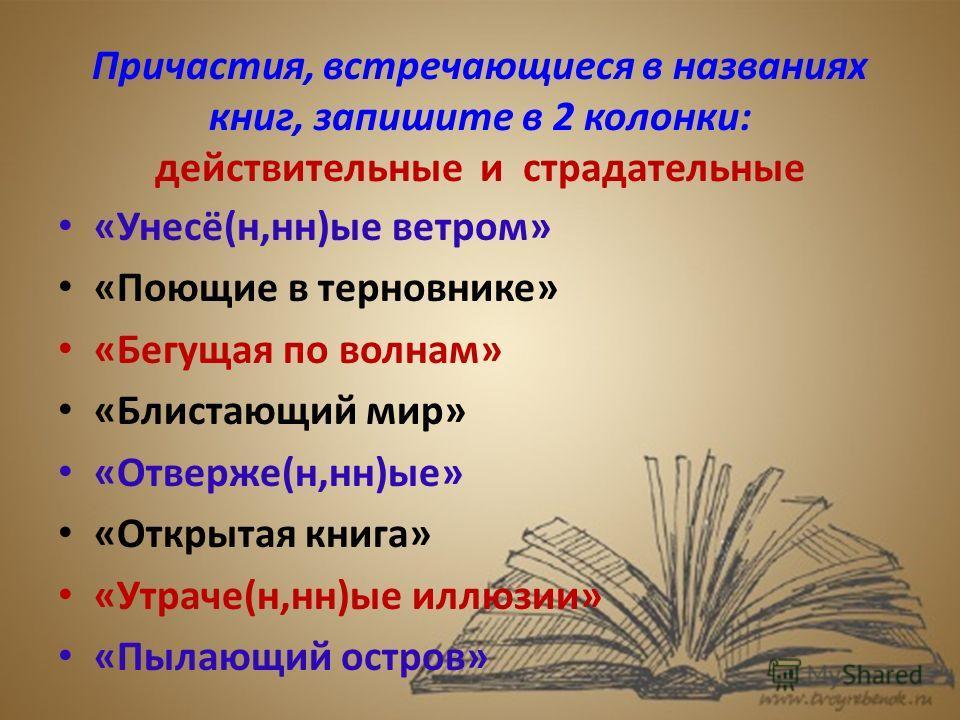 Причастия, встречающиеся в названиях книг, запишите в 2 колонки: действительные и страдательные «Унесё(н,н)ые ветром» «Поющие в терновнике» «Бегущая по волнам» «Блистающий мир» «Отверже(н,н)ые» «Открытая книга» «Утраче(н,н)ые иллюзии» «Пылающий остро
