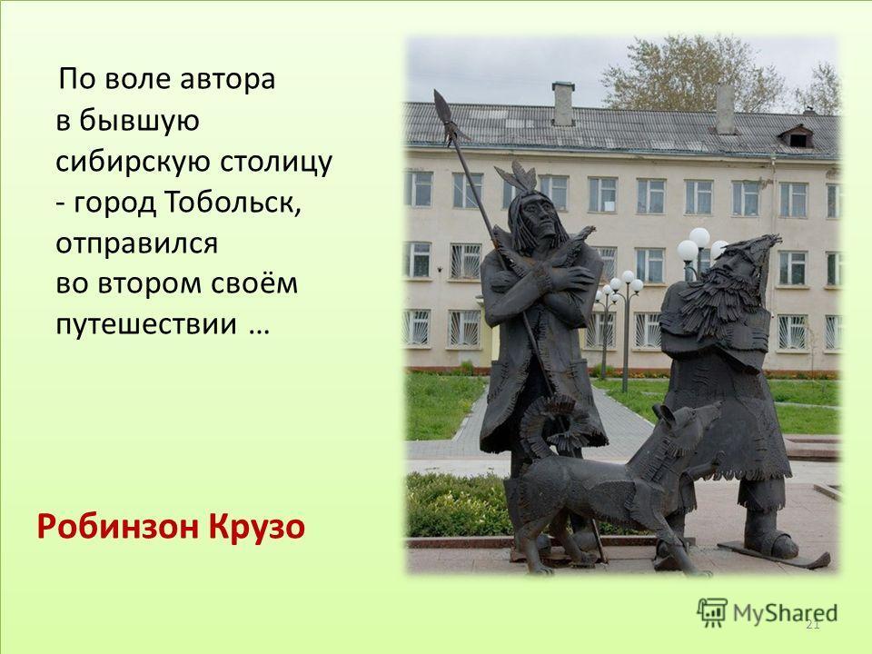 По воле автора в бывшую сибирскую столицу - город Тобольск, отправился во втором своём путешествии … Робинзон Крузо 21