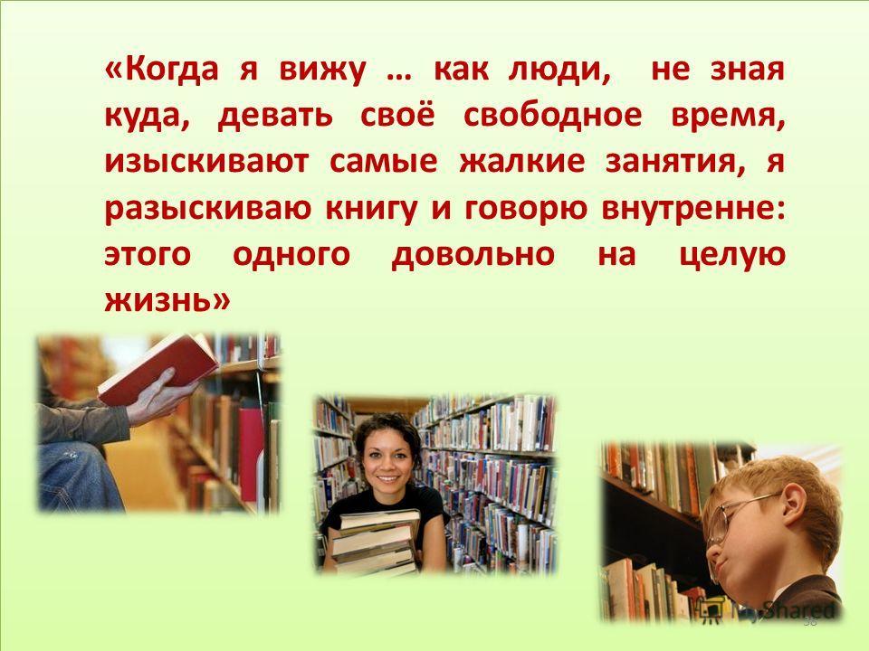 «Когда я вижу … как люди, не зная куда, девать своё свободное время, изыскивают самые жалкие занятия, я разыскиваю книгу и говорю внутренне: этого одного довольно на целую жизнь» 38