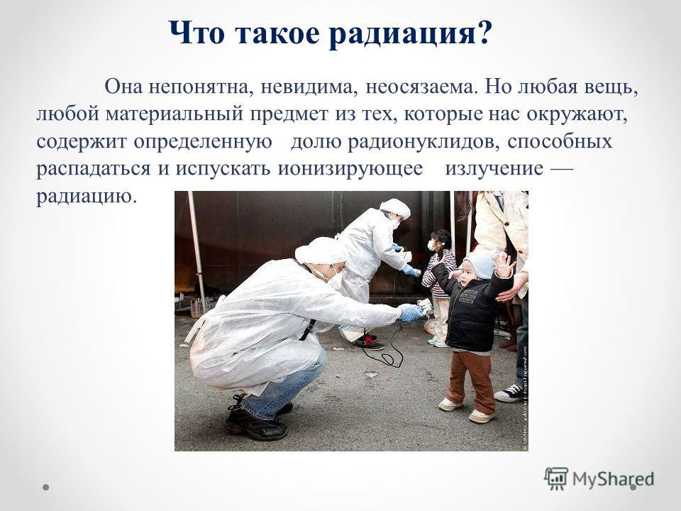 Что такое радиация? Она непонятна, невидима, неосязаема. Но любая вещь, любой материальный предмет из тех, которые нас окружают, содержит определенную долю радионуклидов, способных распадаться и испускать ионизирующее излучение радиацию.