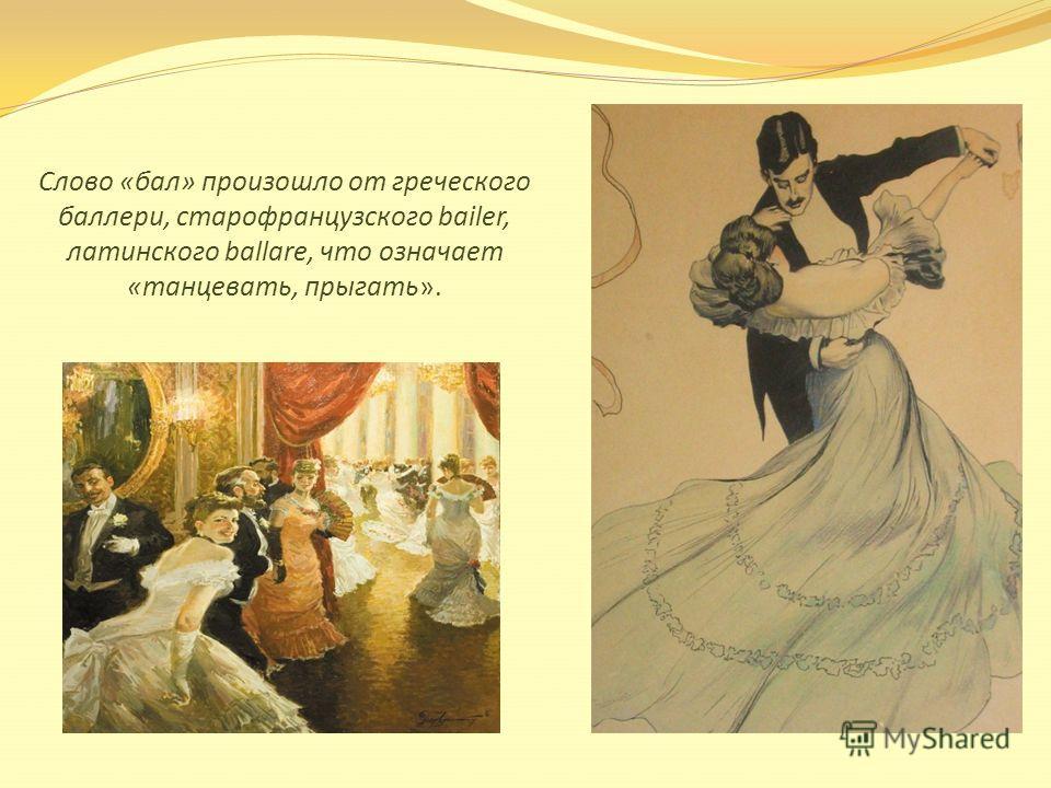 Слово «бал» произошло от греческого балерин, старофранцузского bailer, латинского ballare, что означает «танцевать, прыгать».