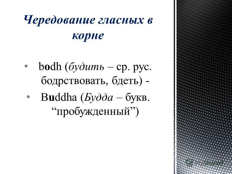 bodh (будить – ср. рус. бодрствовать, бдеть) - Buddha (Будда – букв. пробужденный) Чередование гласных в корне