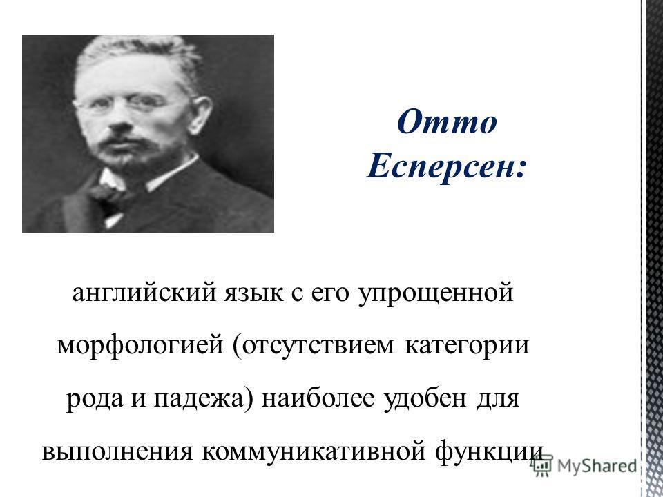 Отто Есперсен: английский язык с его упрощенной морфологией (отсутствием категории рода и падежа) наиболее удобен для выполнения коммуникативной функции