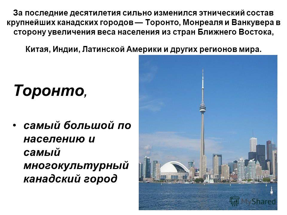 За последние десятилетия сильно исменился этнический состав крупнейших канадских городов Торонто, Монреаля и Ванкувера в сторону увеличения веса населения из стран Ближнего Востока, Китая, Индии, Латинской Америки и других регионов мира. Торонто, сам