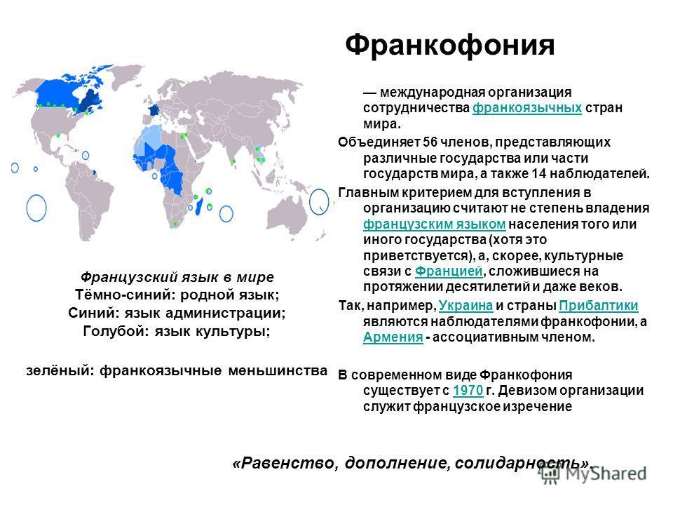 Французский язык в мире Тёмно-синий: родной язык; Синий: язык администрации; Голупой: язык культуры; зелёный: франкоязычные меньшинства Франкофония международная организация сотрудничества франкоязычных стран мира.франкоязычных Объединяет 56 членов,